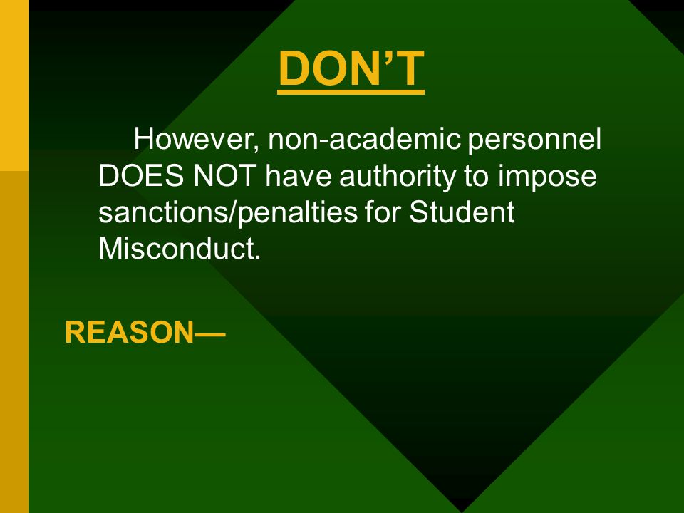 However, non-academic personnel DOES NOT have authority to impose sanctions/penalties for Student Misconduct. REASON— DON'T