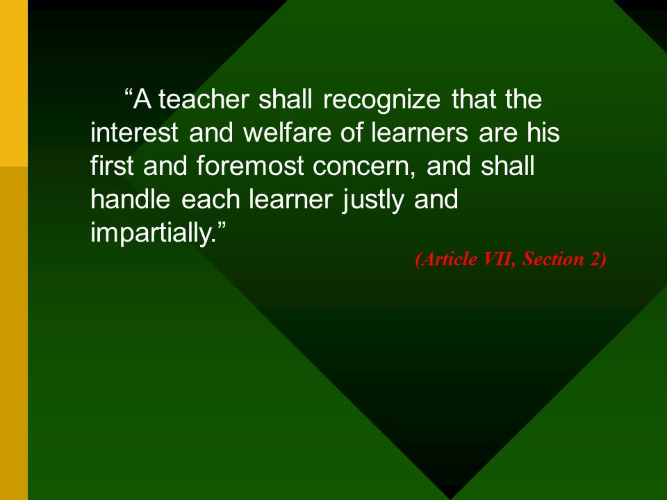 """""""A teacher shall recognize that the interest and welfare of learners are his first and foremost concern, and shall handle each learner justly and impa"""