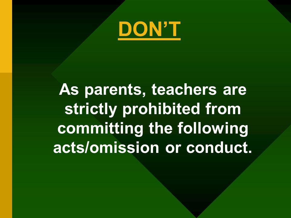 As parents, teachers are strictly prohibited from committing the following acts/omission or conduct. DON'T