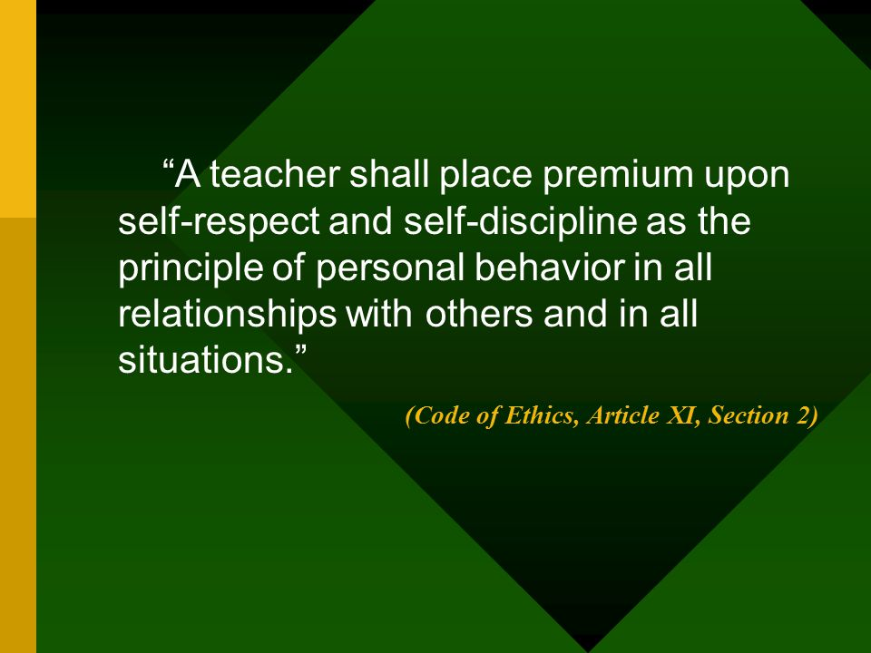 """""""A teacher shall place premium upon self-respect and self-discipline as the principle of personal behavior in all relationships with others and in all"""