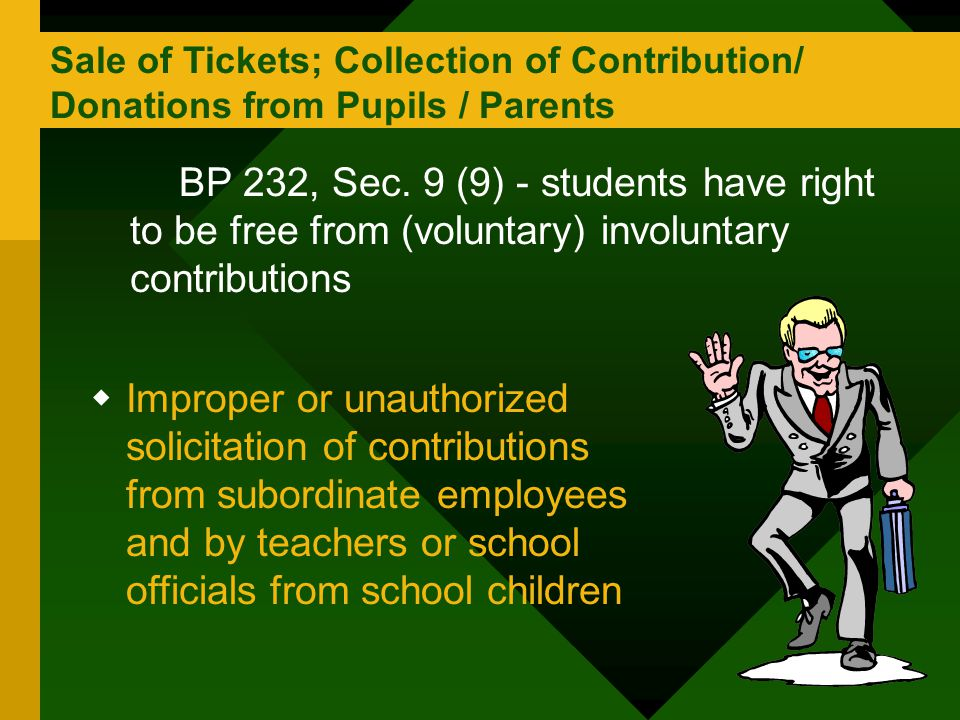 Sale of Tickets; Collection of Contribution/ Donations from Pupils / Parents BP 232, Sec. 9 (9) - students have right to be free from (voluntary) invo