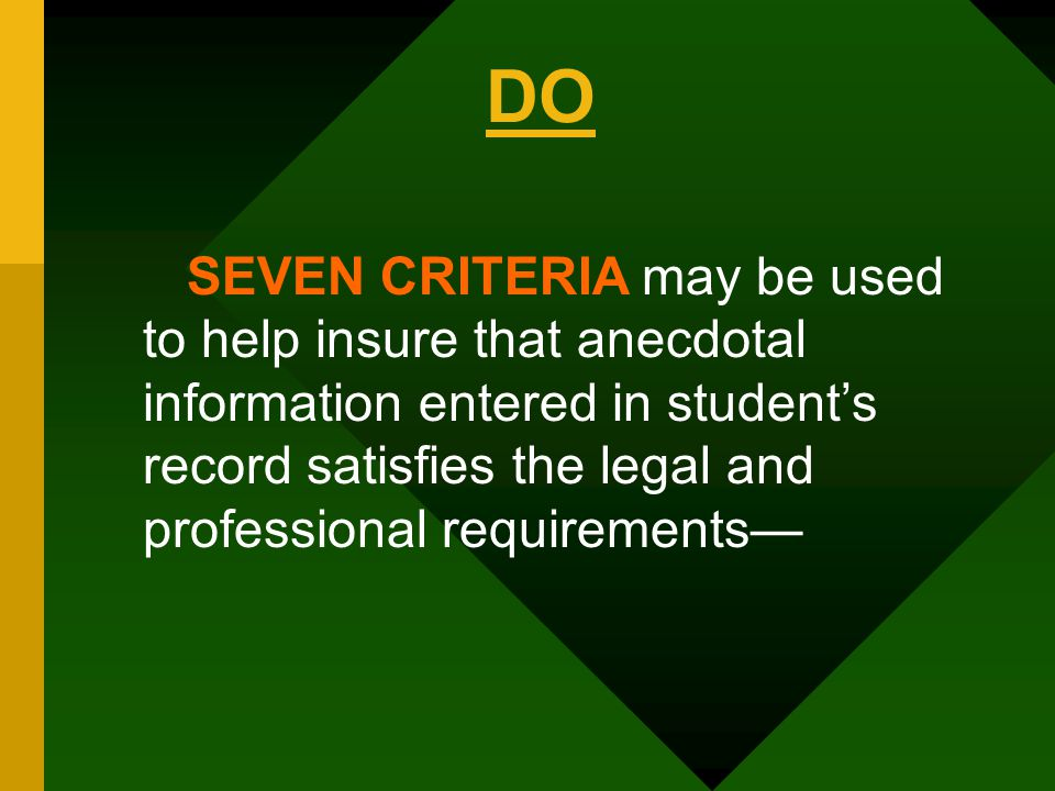 SEVEN CRITERIA may be used to help insure that anecdotal information entered in student's record satisfies the legal and professional requirements— DO