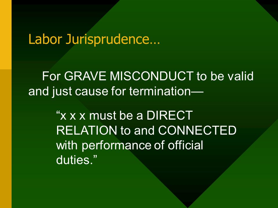"""Labor Jurisprudence… For GRAVE MISCONDUCT to be valid and just cause for termination— """"x x x must be a DIRECT RELATION to and CONNECTED with performan"""