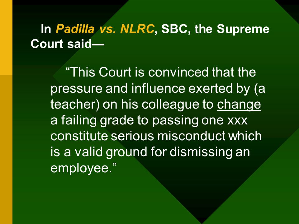 """In Padilla vs. NLRC, SBC, the Supreme Court said— """"This Court is convinced that the pressure and influence exerted by (a teacher) on his colleague to"""