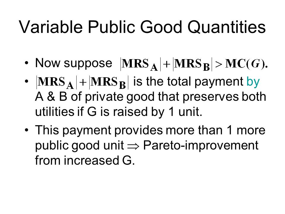 Variable Public Good Quantities Now suppose is the total payment by A & B of private good that preserves both utilities if G is raised by 1 unit.