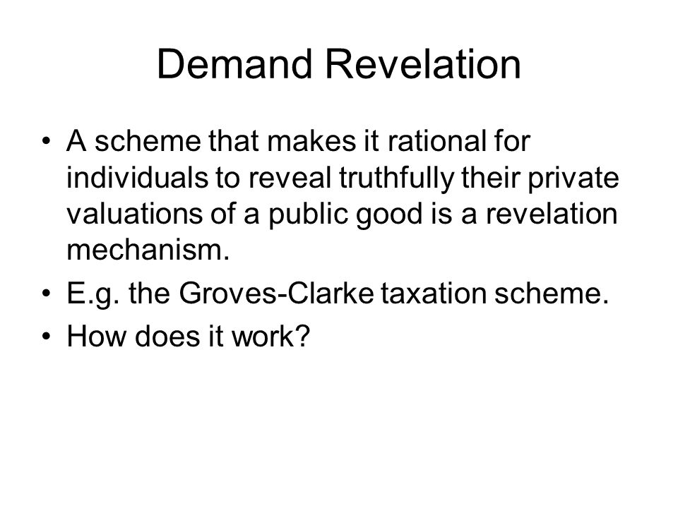 Demand Revelation A scheme that makes it rational for individuals to reveal truthfully their private valuations of a public good is a revelation mecha