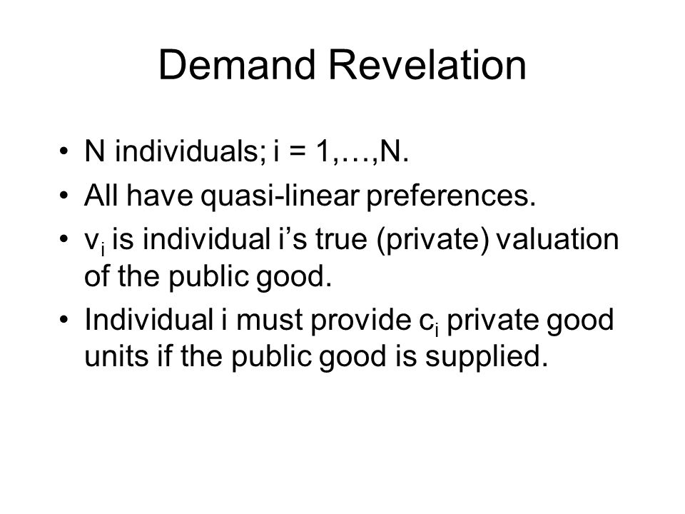 Demand Revelation N individuals; i = 1,…,N.All have quasi-linear preferences.