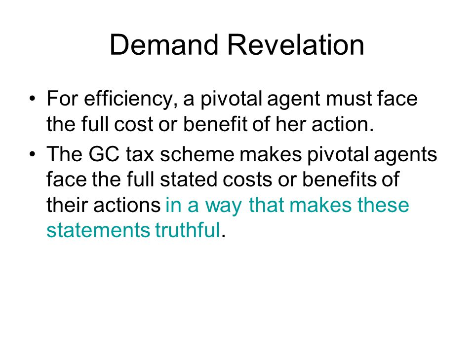 Demand Revelation For efficiency, a pivotal agent must face the full cost or benefit of her action. The GC tax scheme makes pivotal agents face the fu