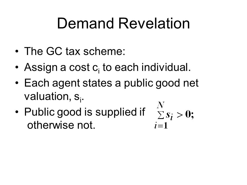 Demand Revelation The GC tax scheme: Assign a cost c i to each individual. Each agent states a public good net valuation, s i. Public good is supplied