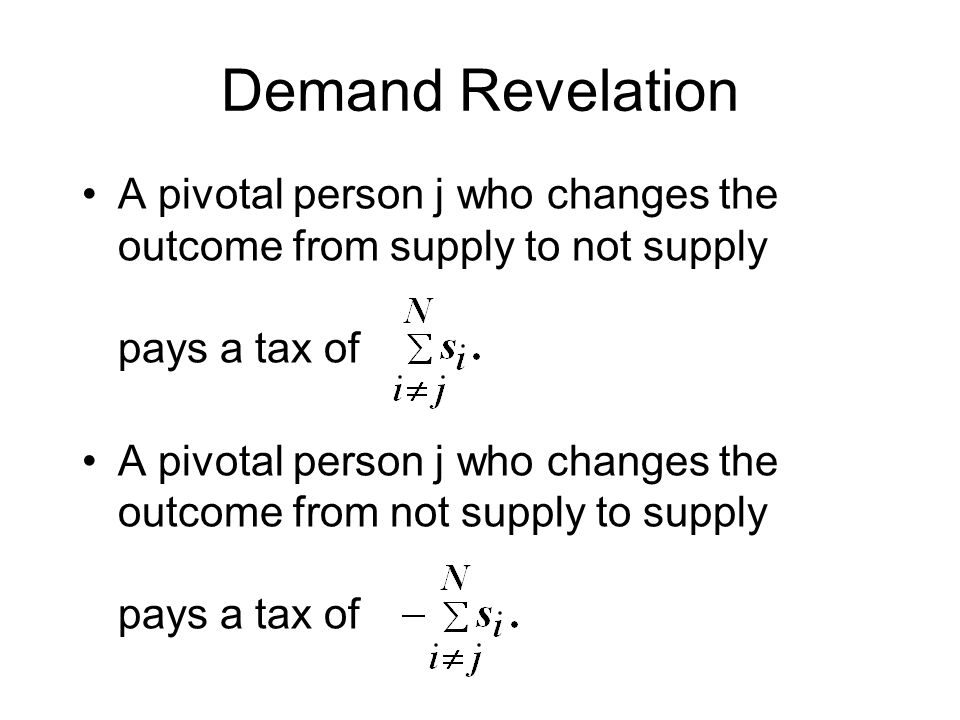 Demand Revelation A pivotal person j who changes the outcome from supply to not supply pays a tax of A pivotal person j who changes the outcome from not supply to supply pays a tax of