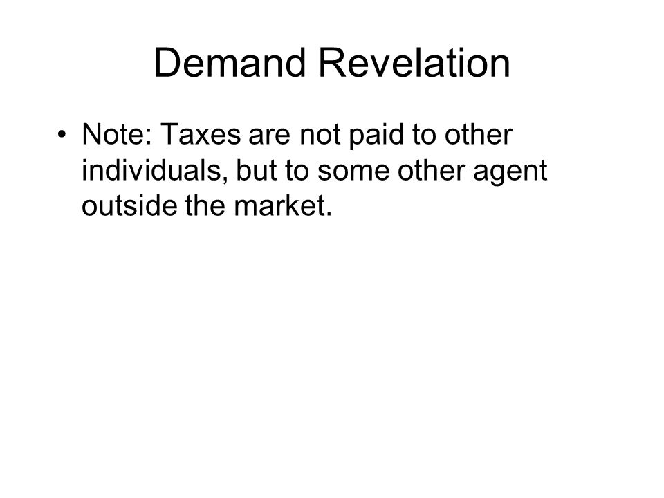Demand Revelation Note: Taxes are not paid to other individuals, but to some other agent outside the market.