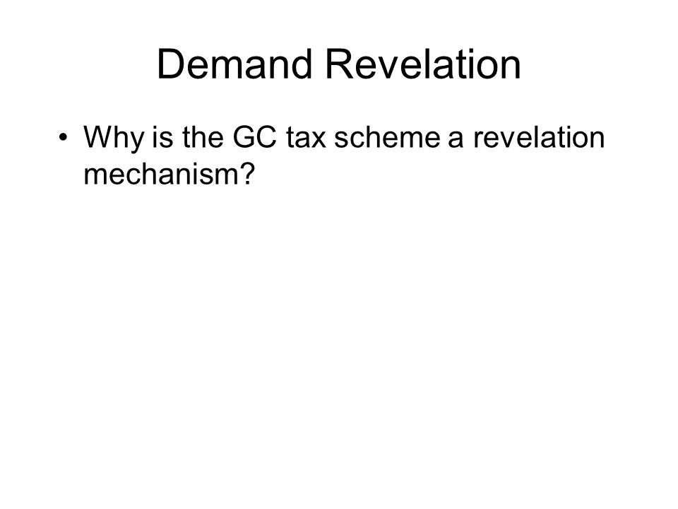 Demand Revelation Why is the GC tax scheme a revelation mechanism?