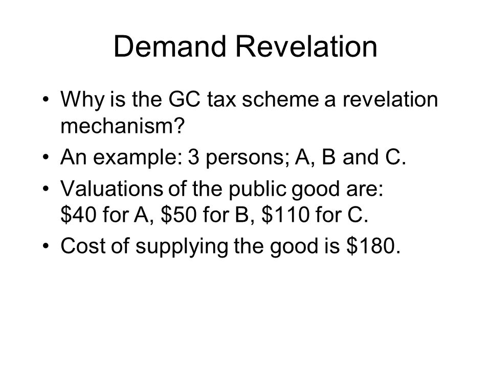 Demand Revelation Why is the GC tax scheme a revelation mechanism? An example: 3 persons; A, B and C. Valuations of the public good are: $40 for A, $5