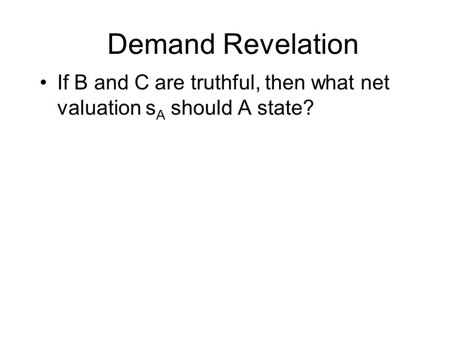 Demand Revelation If B and C are truthful, then what net valuation s A should A state?