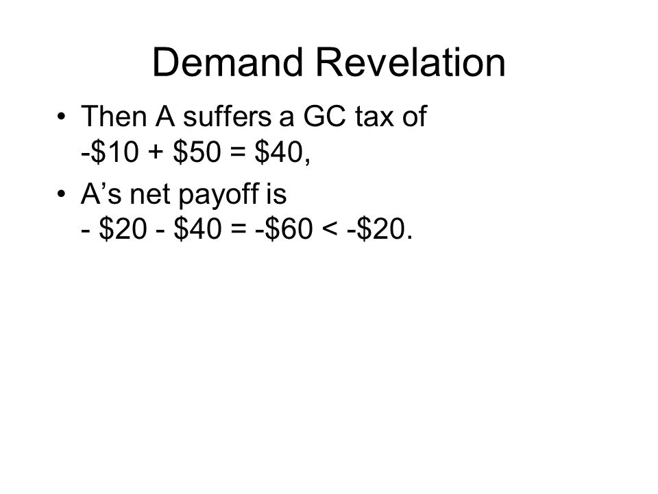 Demand Revelation Then A suffers a GC tax of -$10 + $50 = $40, A's net payoff is - $20 - $40 = -$60 < -$20.