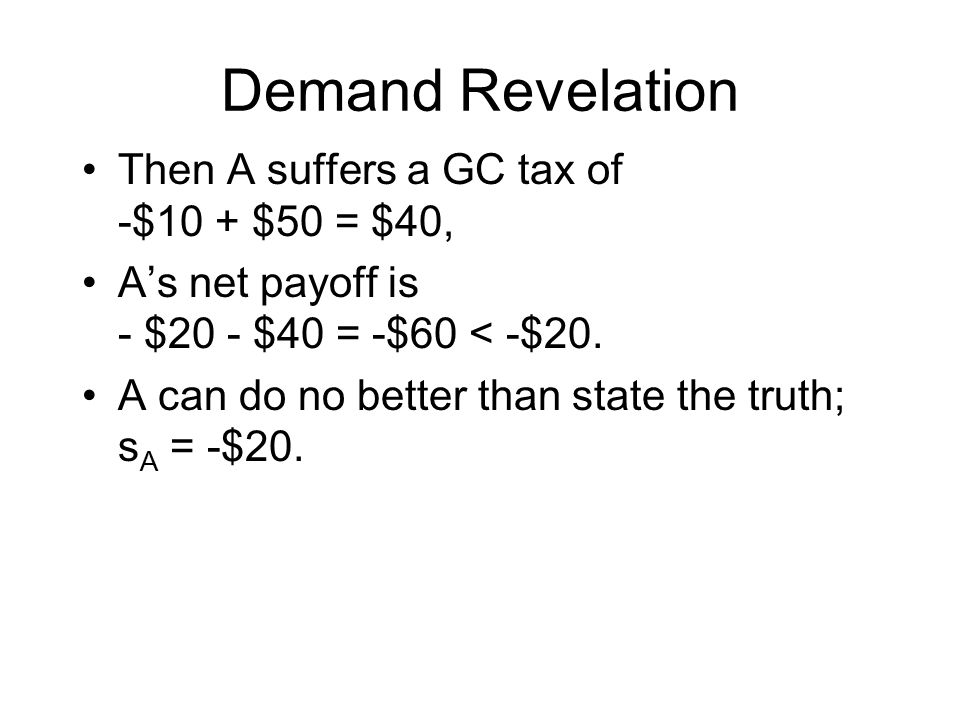 Demand Revelation Then A suffers a GC tax of -$10 + $50 = $40, A's net payoff is - $20 - $40 = -$60 < -$20. A can do no better than state the truth; s
