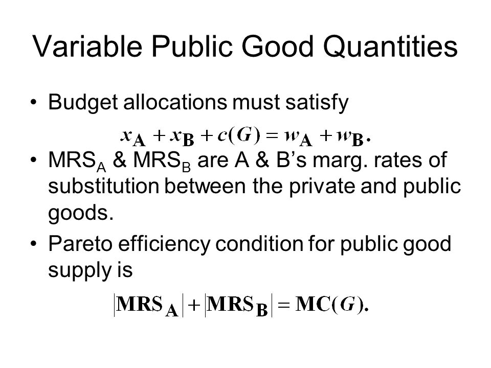 Variable Public Good Quantities Budget allocations must satisfy MRS A & MRS B are A & B's marg. rates of substitution between the private and public g