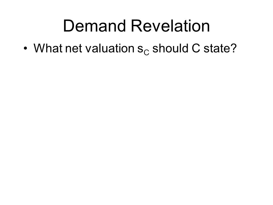 Demand Revelation What net valuation s C should C state?