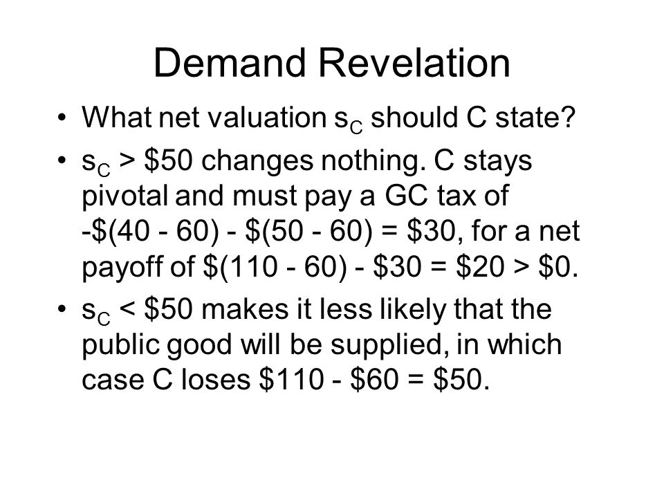 Demand Revelation What net valuation s C should C state? s C > $50 changes nothing. C stays pivotal and must pay a GC tax of -$(40 - 60) - $(50 - 60)