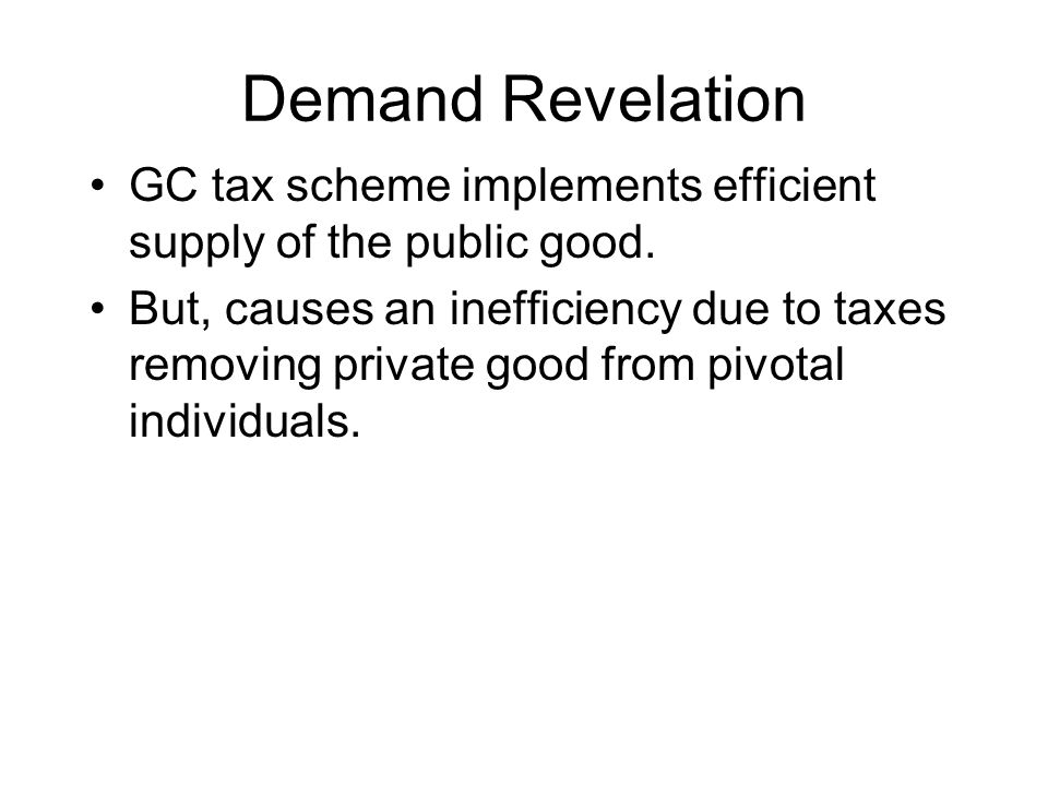 Demand Revelation GC tax scheme implements efficient supply of the public good. But, causes an inefficiency due to taxes removing private good from pi