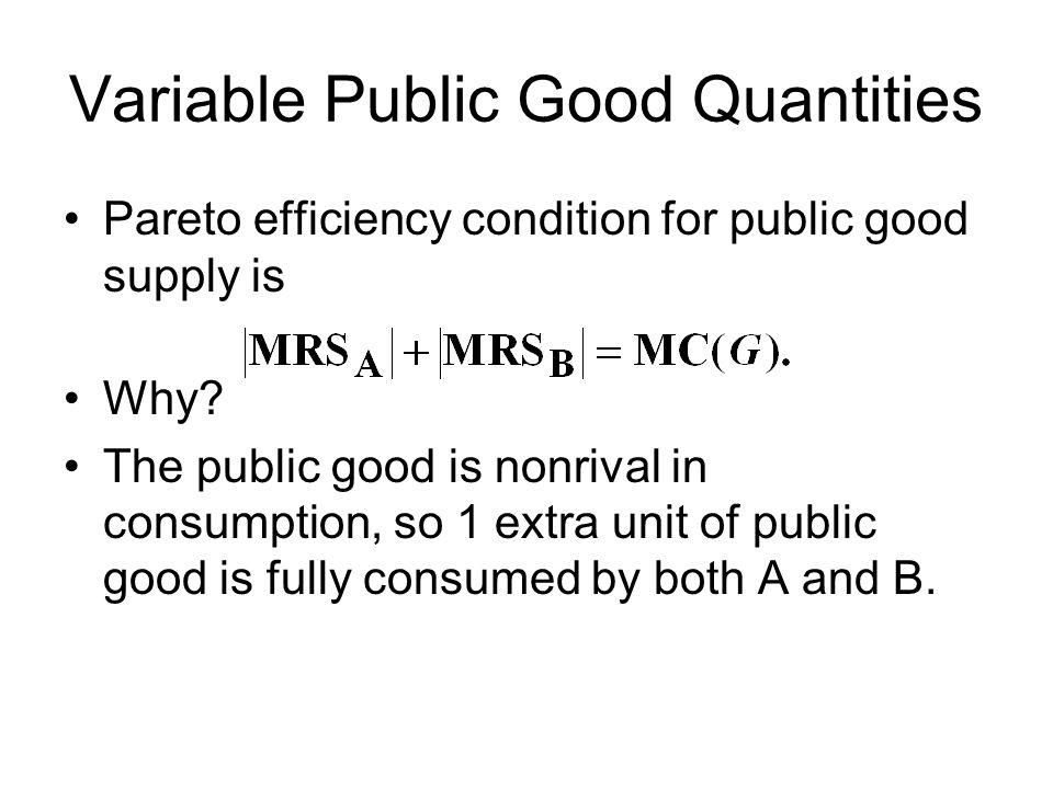 Variable Public Good Quantities Pareto efficiency condition for public good supply is Why? The public good is nonrival in consumption, so 1 extra unit