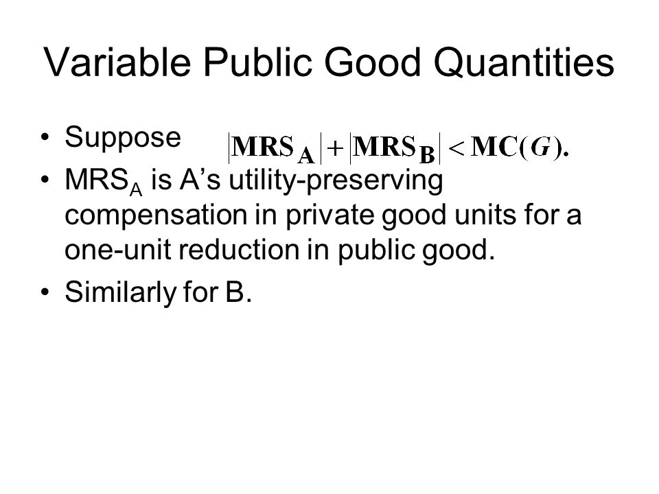 Variable Public Good Quantities Suppose MRS A is A's utility-preserving compensation in private good units for a one-unit reduction in public good. Si