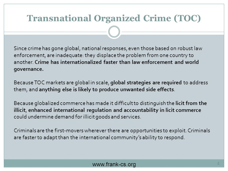 Transnational Organized Crime (TOC) Since crime has gone global, national responses, even those based on robust law enforcement, are inadequate: they displace the problem from one country to another.
