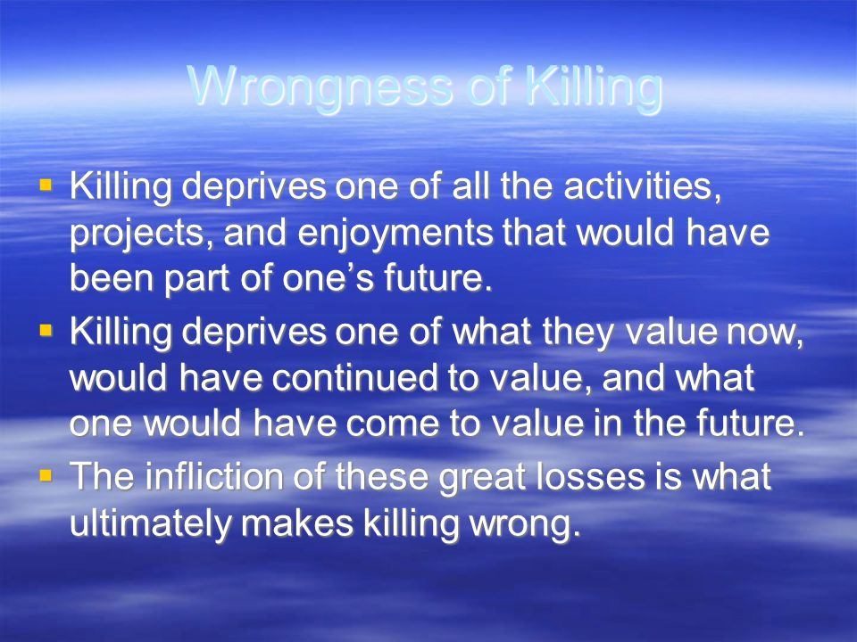 Wrongness of Killing  Killing deprives one of all the activities, projects, and enjoyments that would have been part of one's future.