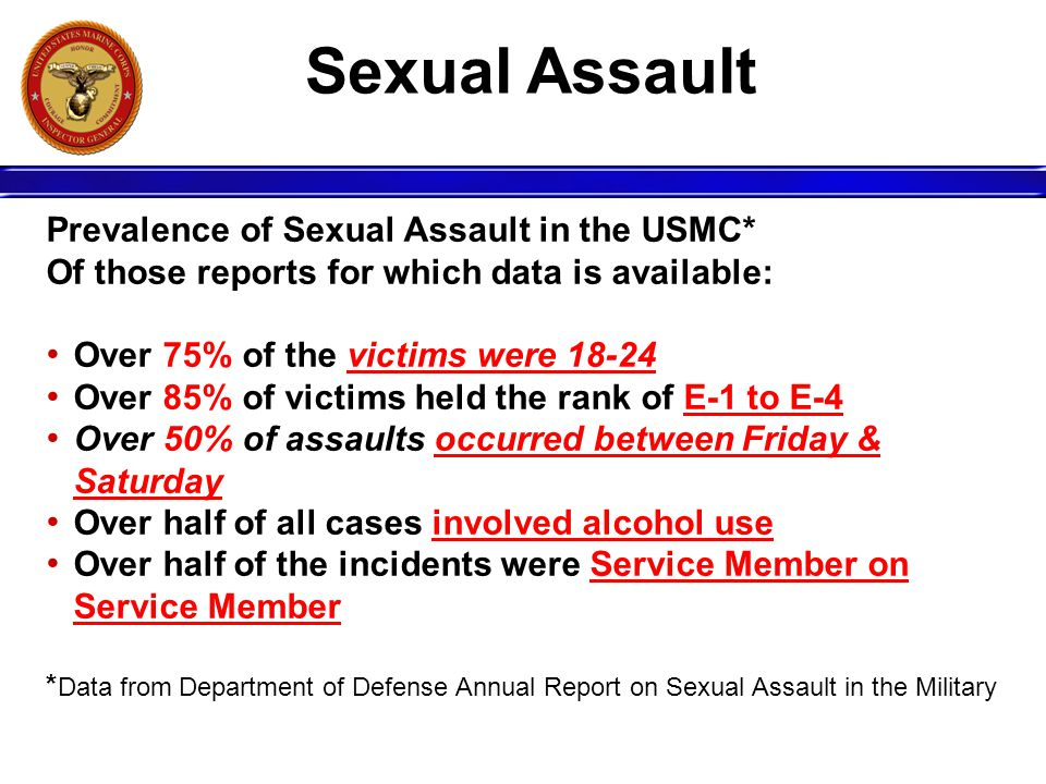 Prevalence of Sexual Assault in the USMC* Of those reports for which data is available: Over 75% of the victims were 18-24 Over 85% of victims held th