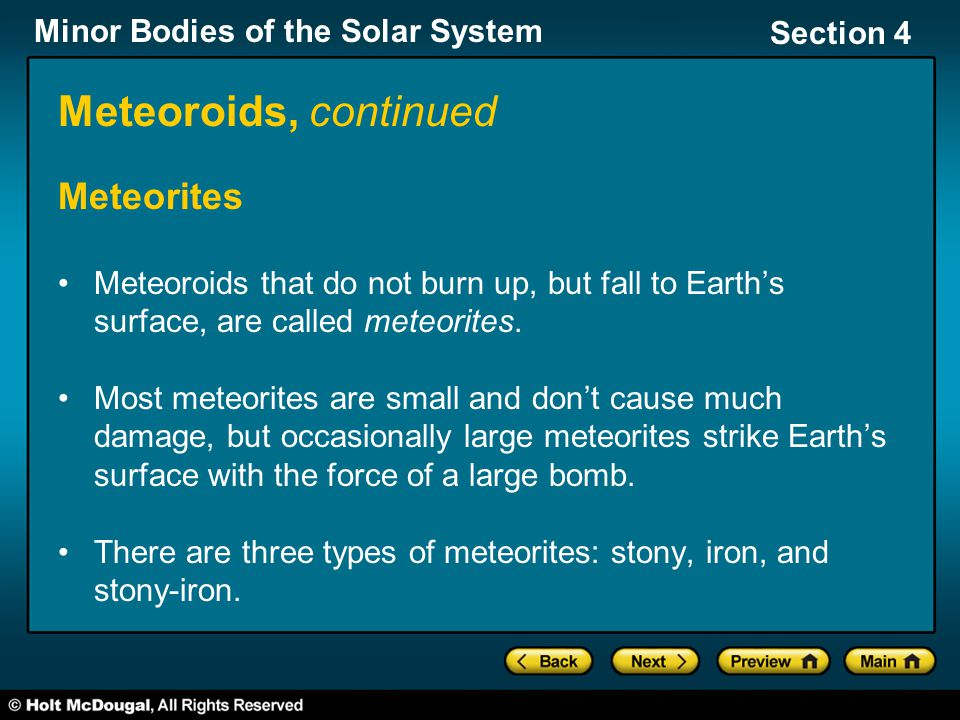 Minor Bodies of the Solar System Section 4 Meteoroids, continued Meteorites Meteoroids that do not burn up, but fall to Earth's surface, are called meteorites.