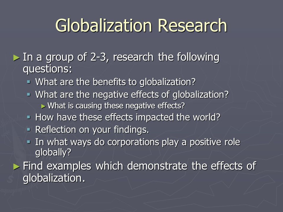 Globalization Research ► In a group of 2-3, research the following questions:  What are the benefits to globalization.
