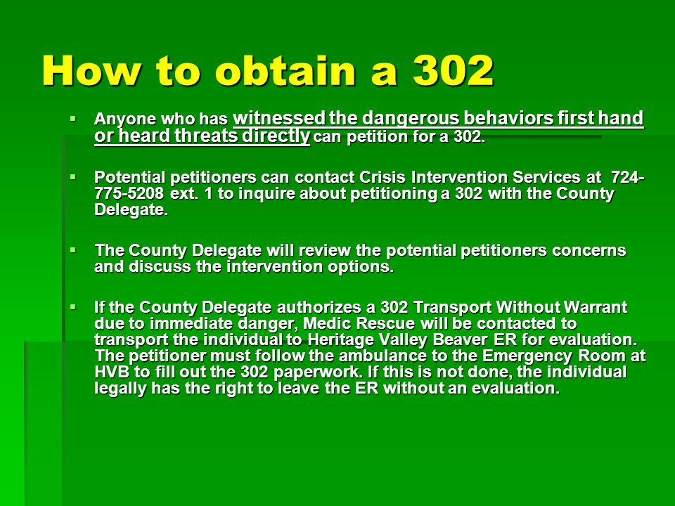 How to obtain a 302  A potential petitioner can also come directly to Crisis Intervention Services 7 days a week from 7am-10pm to inquire about petitioning a 302.