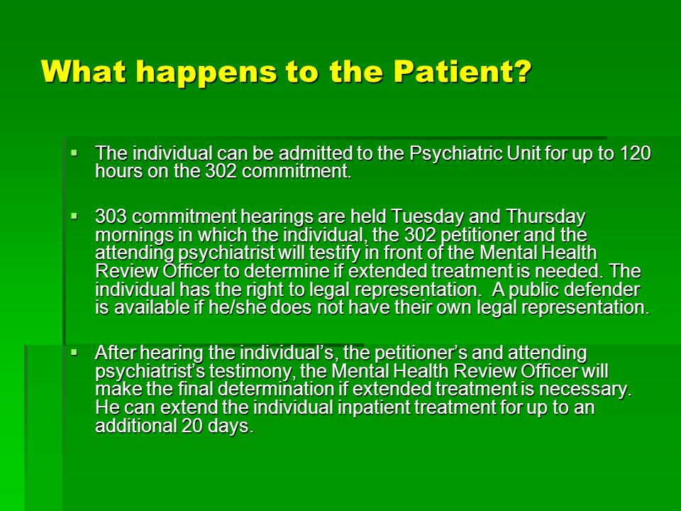 What happens to the Patient?  The individual can be admitted to the Psychiatric Unit for up to 120 hours on the 302 commitment.  303 commitment hear