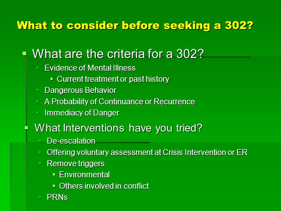 What to consider before seeking a 302?  What Interventions have you tried?  De-escalation  Offering voluntary assessment at Crisis Intervention or