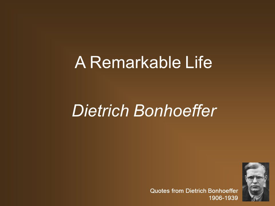 Quotes from Dietrich Bonhoeffer 1906-1939 A Remarkable Life Dietrich Bonhoeffer