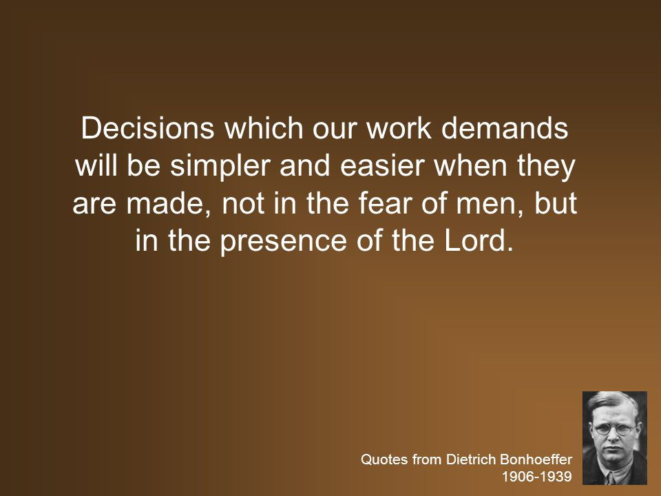 Quotes from Dietrich Bonhoeffer 1906-1939 Decisions which our work demands will be simpler and easier when they are made, not in the fear of men, but in the presence of the Lord.