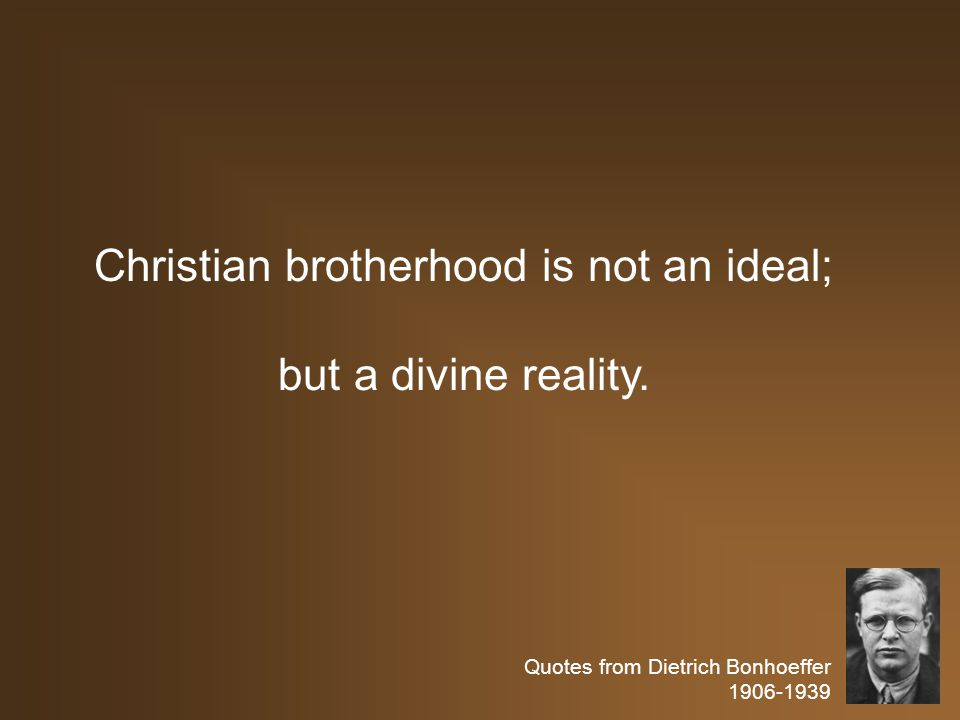 Quotes from Dietrich Bonhoeffer 1906-1939 Christian brotherhood is not an ideal; but a divine reality.