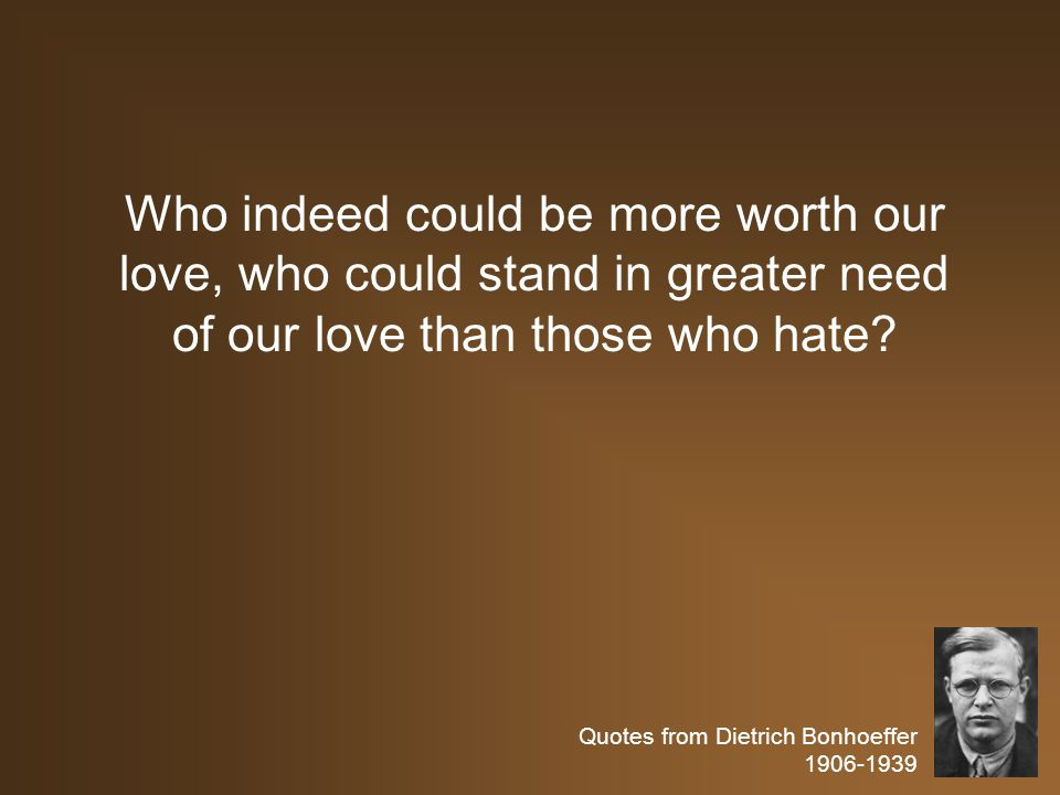 Quotes from Dietrich Bonhoeffer 1906-1939 Who indeed could be more worth our love, who could stand in greater need of our love than those who hate
