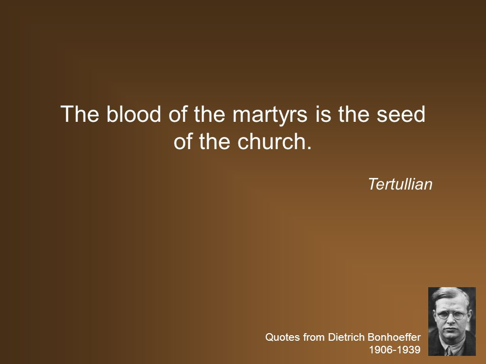Quotes from Dietrich Bonhoeffer 1906-1939 The blood of the martyrs is the seed of the church. Tertullian