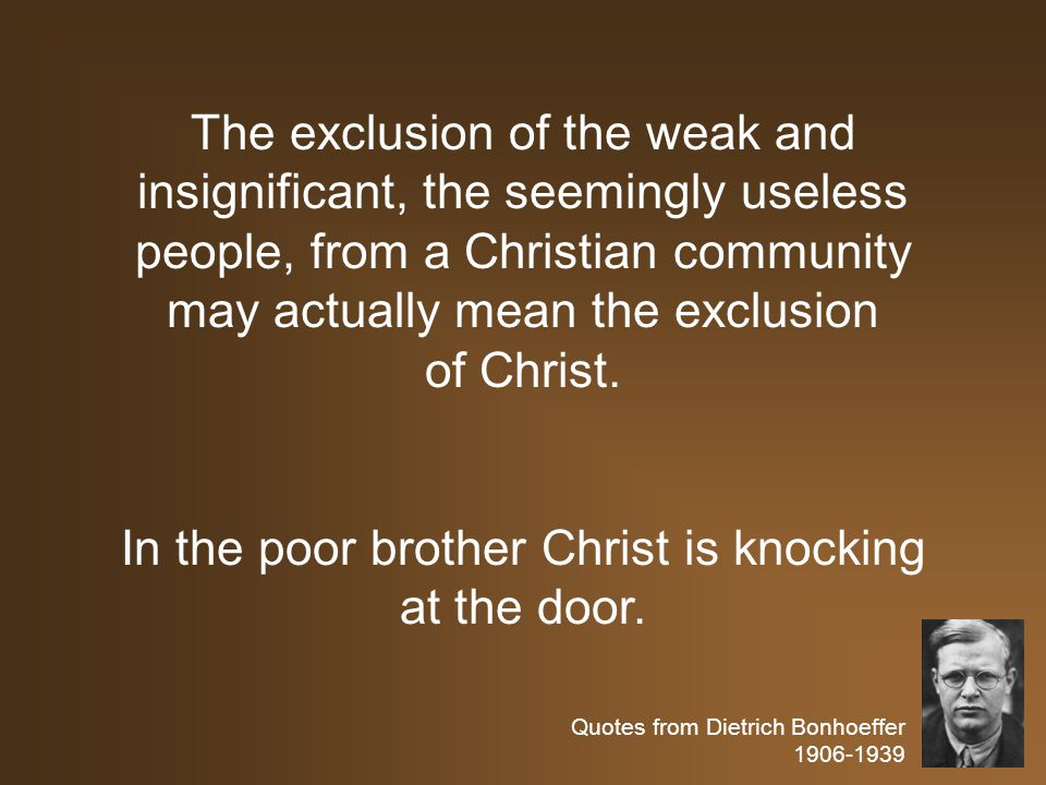 Quotes from Dietrich Bonhoeffer 1906-1939 The exclusion of the weak and insignificant, the seemingly useless people, from a Christian community may actually mean the exclusion of Christ.