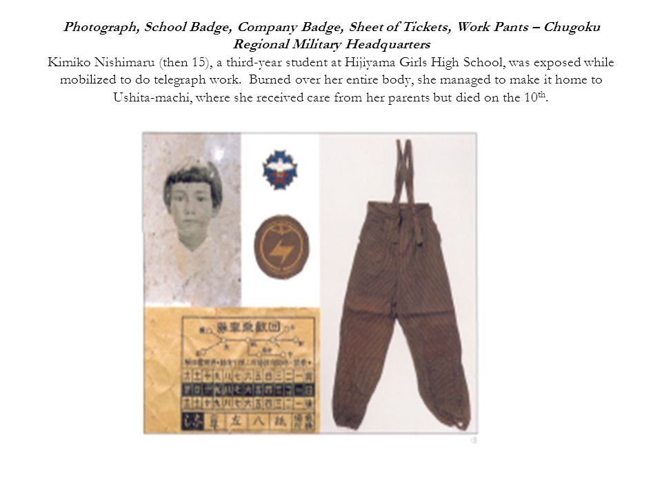 Photograph, School Badge, Company Badge, Sheet of Tickets, Work Pants – Chugoku Regional Military Headquarters Kimiko Nishimaru (then 15), a third-year student at Hijiyama Girls High School, was exposed while mobilized to do telegraph work.