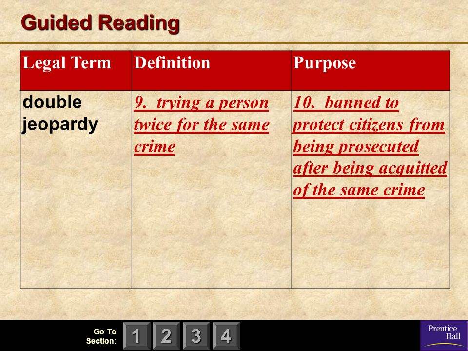 123 Go To Section: 4 Guided Reading Legal TermDefinitionPurpose double jeopardy 9. trying a person twice for the same crime 10. banned to protect citi