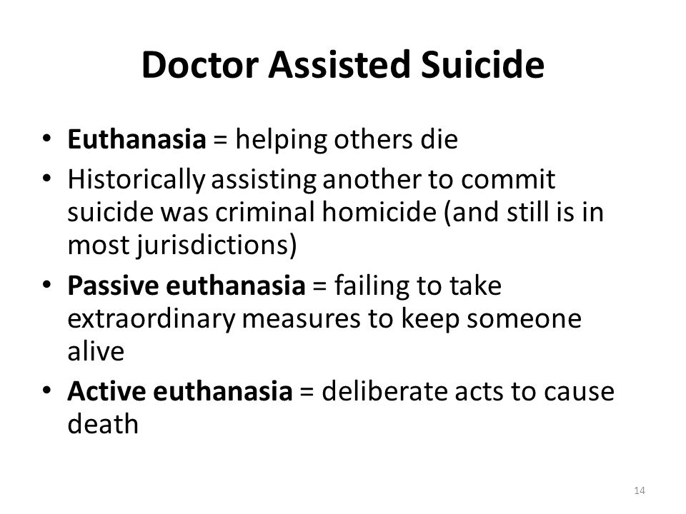 Doctor Assisted Suicide Euthanasia = helping others die Historically assisting another to commit suicide was criminal homicide (and still is in most j