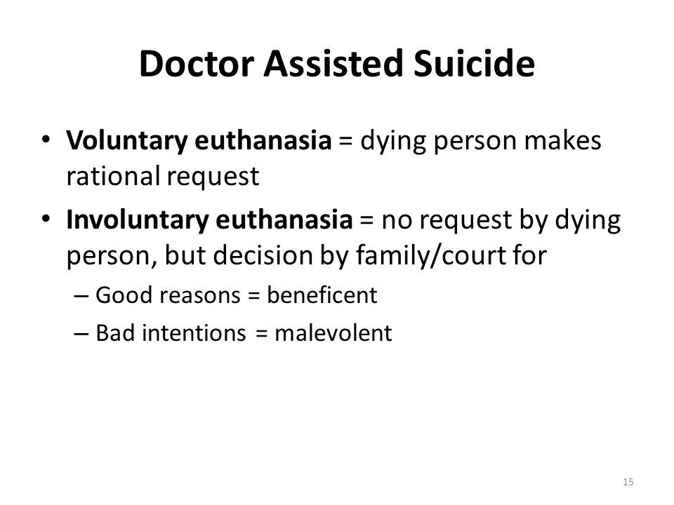 Doctor Assisted Suicide Voluntary euthanasia = dying person makes rational request Involuntary euthanasia = no request by dying person, but decision b