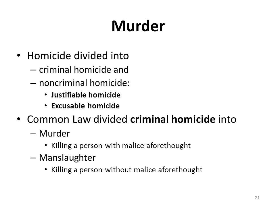 Murder Homicide divided into – criminal homicide and – noncriminal homicide: Justifiable homicide Excusable homicide Common Law divided criminal homic