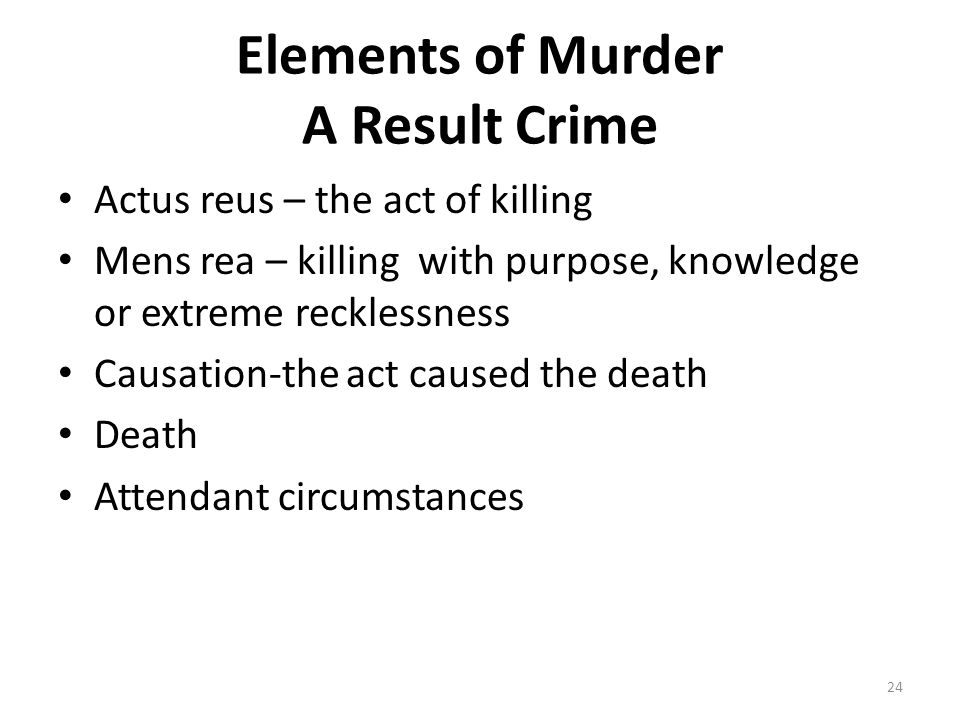 Elements of Murder A Result Crime Actus reus – the act of killing Mens rea – killing with purpose, knowledge or extreme recklessness Causation-the act