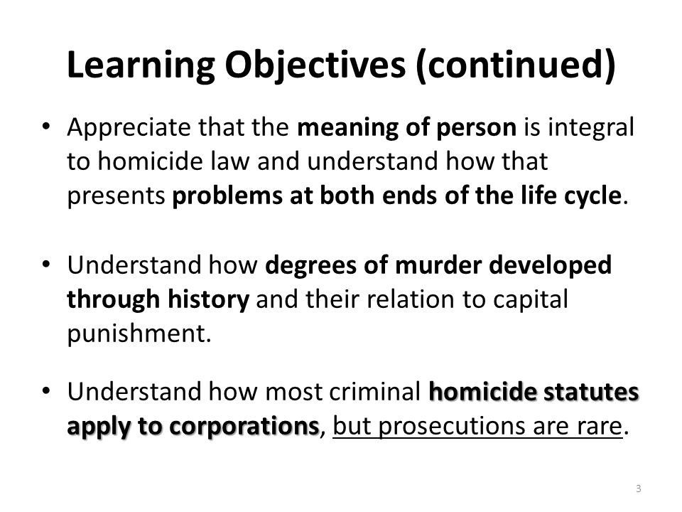 Learning Objectives (continued) Appreciate that the meaning of person is integral to homicide law and understand how that presents problems at both en
