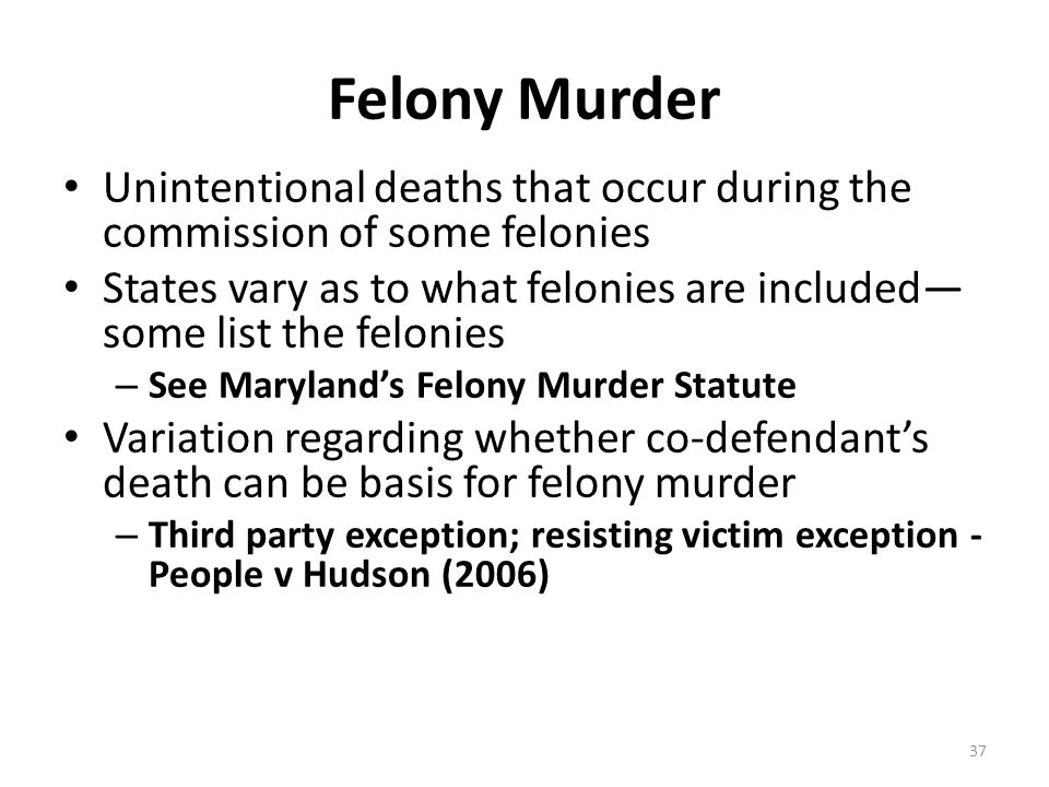 Felony Murder Unintentional deaths that occur during the commission of some felonies States vary as to what felonies are included— some list the felon