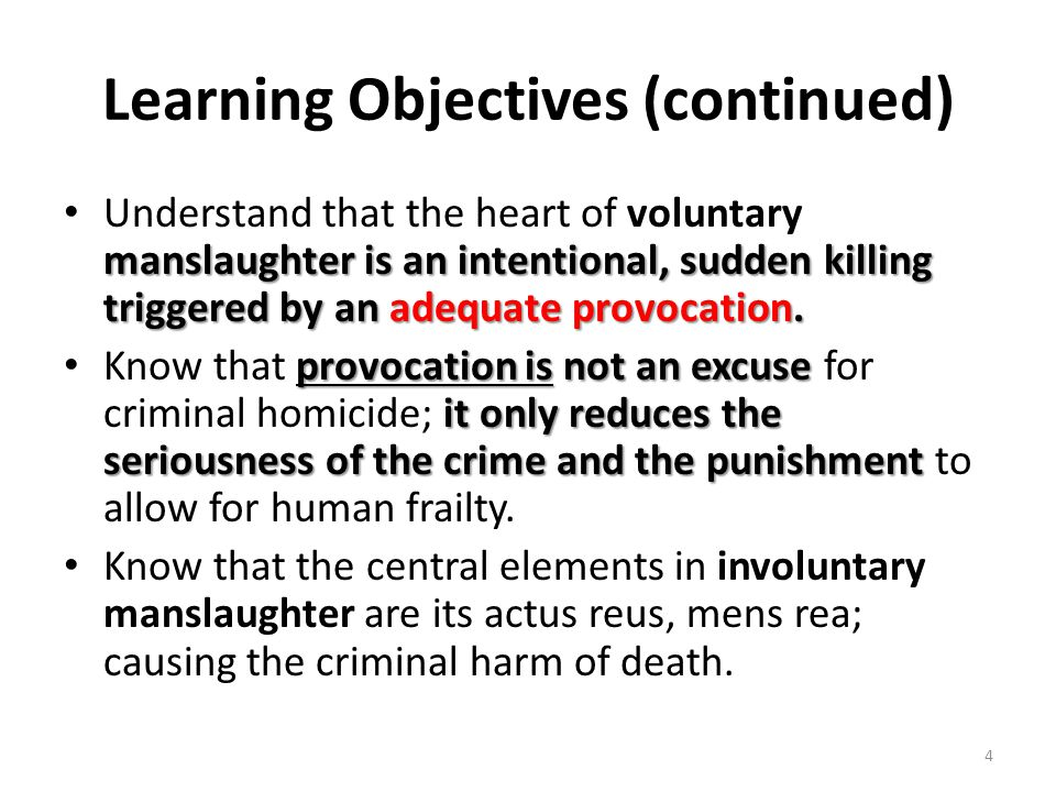 Learning Objectives (continued) manslaughter is an intentional, sudden killing triggered by an adequate provocation. Understand that the heart of volu