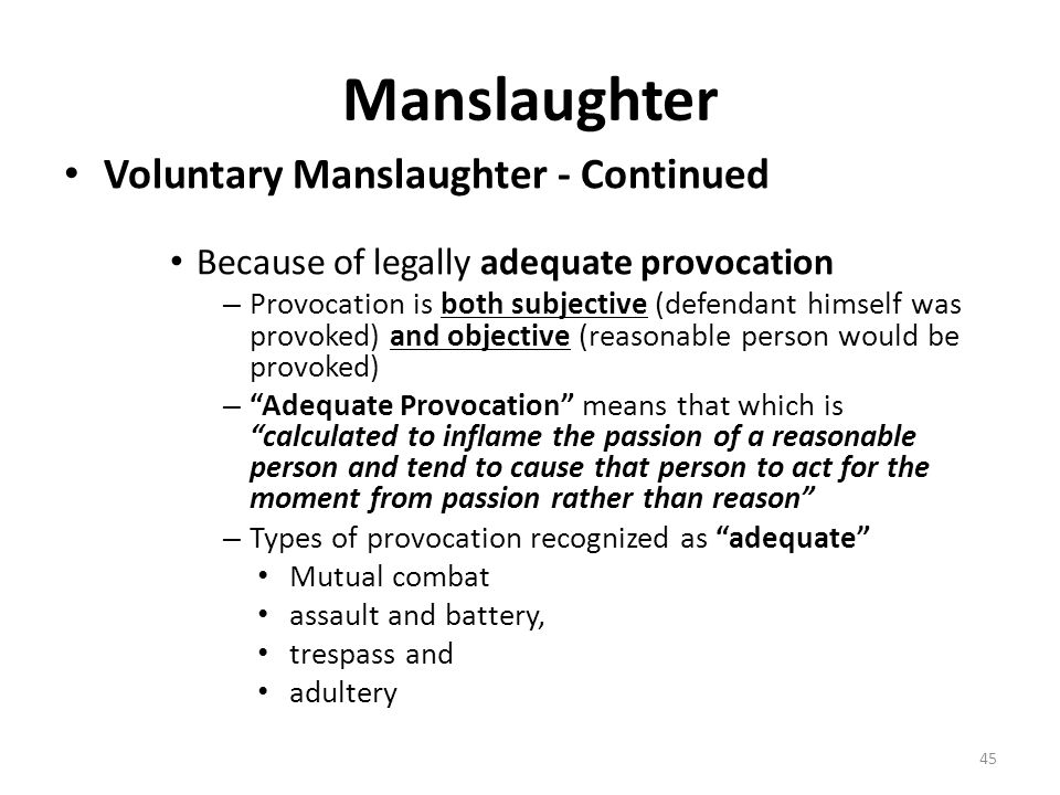 Manslaughter Voluntary Manslaughter - Continued Because of legally adequate provocation – Provocation is both subjective (defendant himself was provok